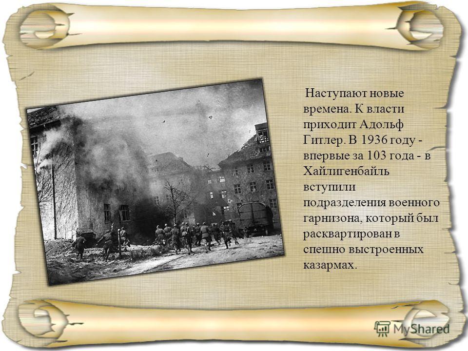 Наступают новые времена. К власти приходит Адольф Гитлер. В 1936 году - впервые за 103 года - в Хайлигенбайль вступили подразделения военного гарнизона, который был расквартирован в спешно выстроенных казармах.