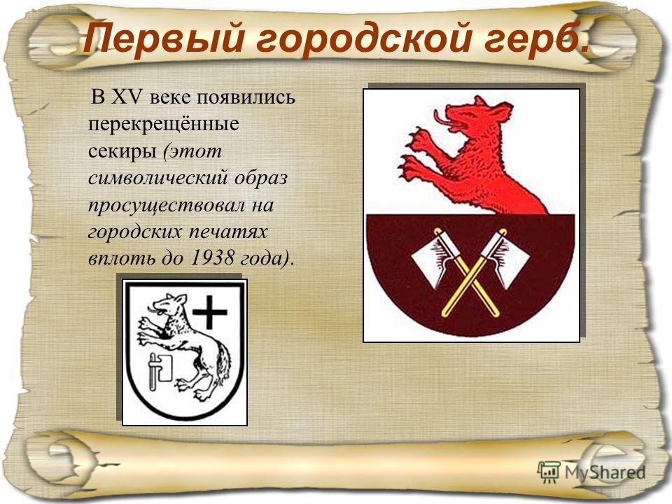Первый городской герб. В XV веке появились перекрещённые секиры (этот символический образ просуществовал на городских печатях вплоть до 1938 года).