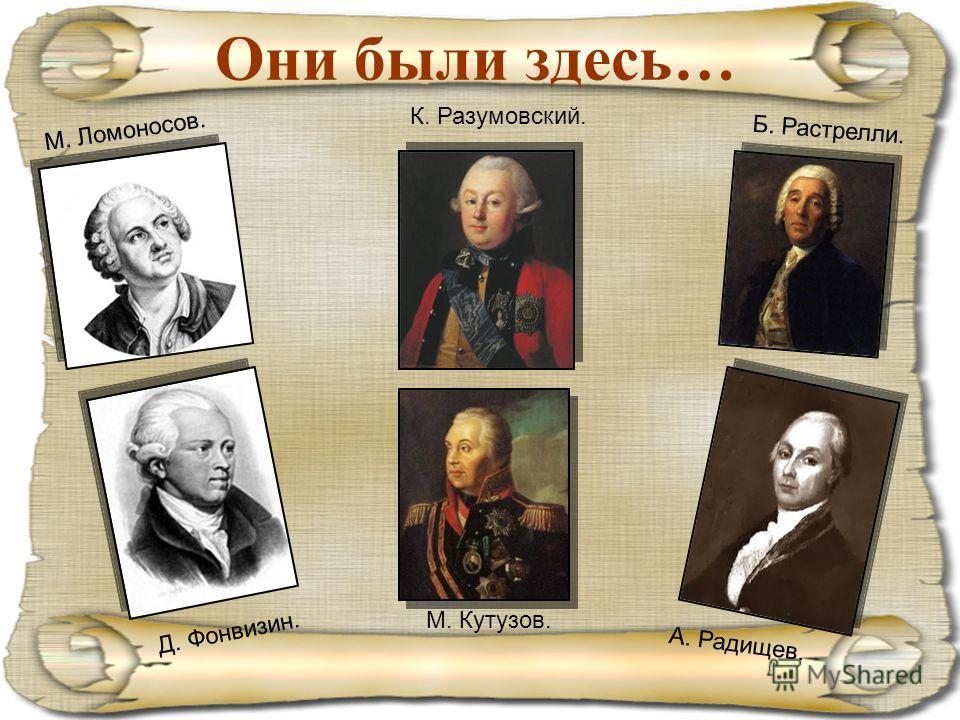 Они были здесь… Б. Растрелли. М. Ломоносов. К. Разумовский. А. Радищев. Д. Фонвизин. М. Кутузов.