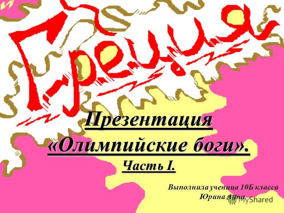 Презентация «Олимпийские боги». Часть I. Выполнила ученица 10Б класса Юрина Анна.
