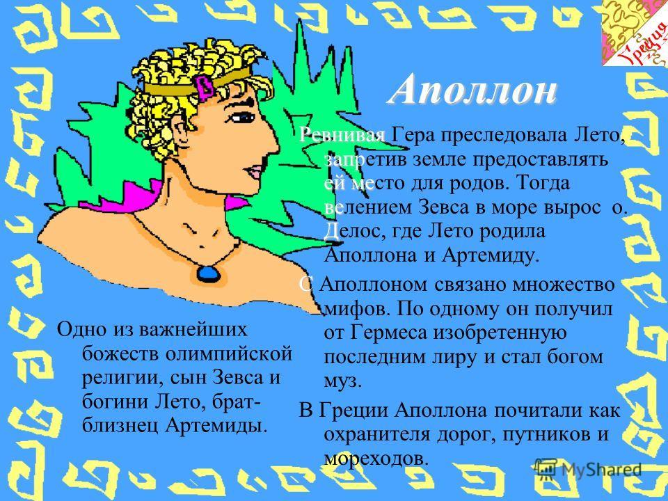 Аполлон Одно из важнейших божеств олимпийской религии, сын Зевса и богини Лето, брат- близнец Артемиды. Ревнивая зап ей ме ве Д Ревнивая Гера преследовала Лето, запретив земле предоставлять ей место для родов. Тогда велением Зевса в море вырос о. Дел