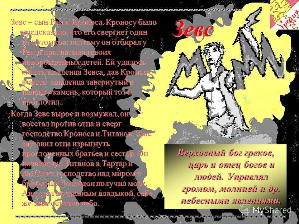 Зевс Зевс – сын Реи и Кроноса. Кроносу было предсказано, что его свергнет один из потомков; поэтому он отбирал у Реи и проглатывал своих новорожденных детей. Ей удалось спасти младенца Зевса, дав Кроносу вместо младенца завернутый в пеленку камень, к