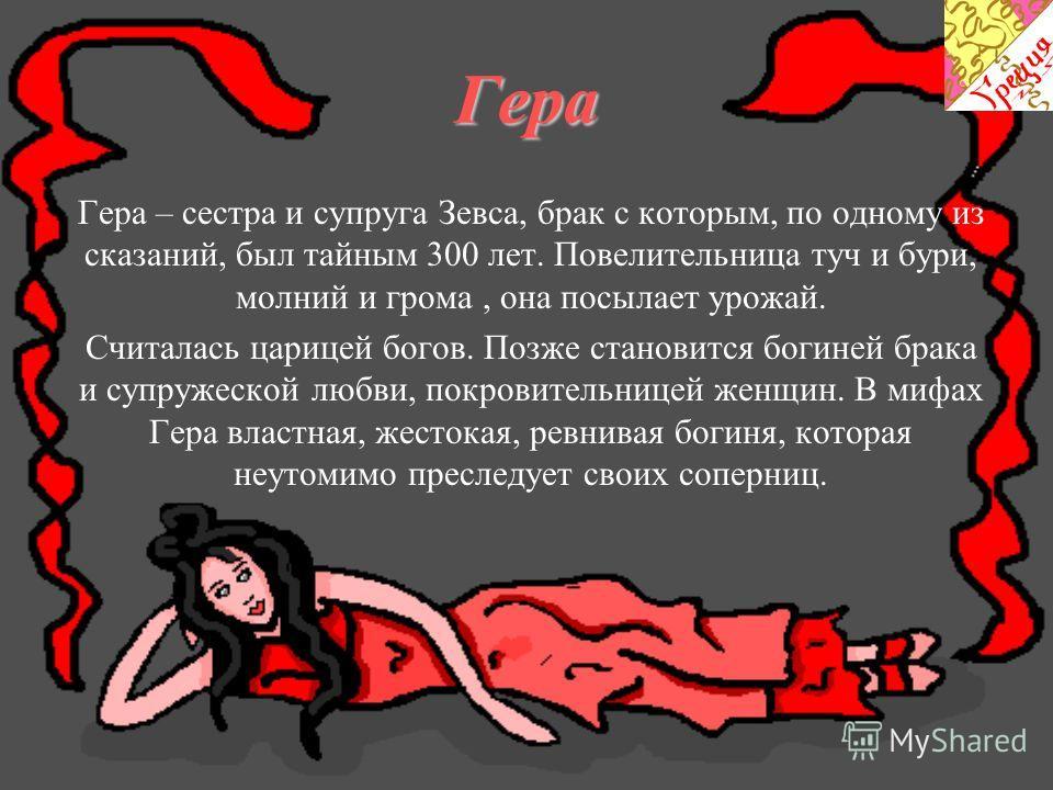 Гера Гера – сестра и супруга Зевса, брак с которым, по одному из сказаний, был тайным 300 лет. Повелительница туч и бури, молний и грома, она посылает урожай. Считалась царицей богов. Позже становится богиней брака и супружеской любви, покровительниц