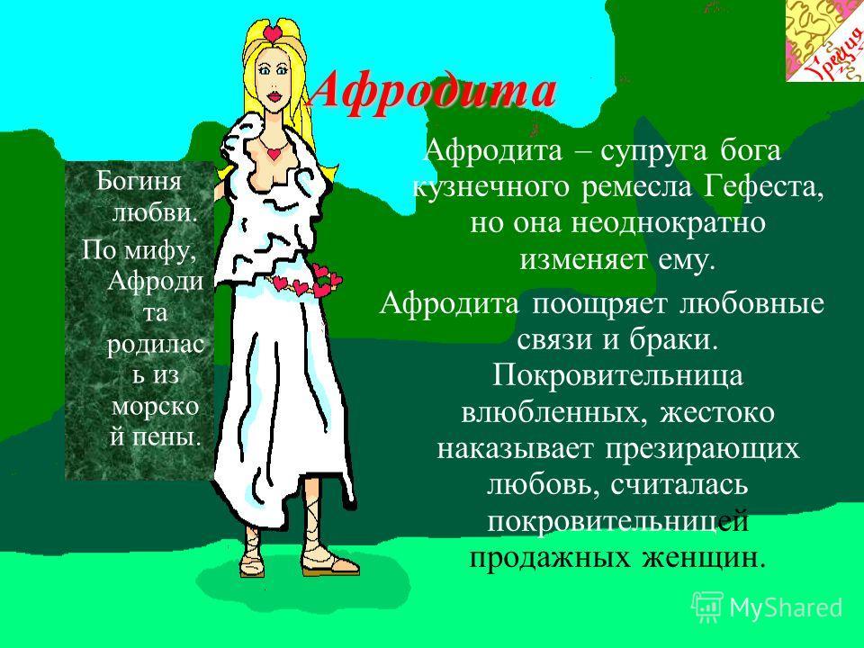 Афродита Богиня любви. По мифу, Афроди та родилас ь из морско й пены. Афродита – супруга бога кузнечного ремесла Гефеста, но она неоднократно изменяет ему. Афродита поощряет любовные связи и браки. Покровительница влюбленных, жестоко наказывает прези