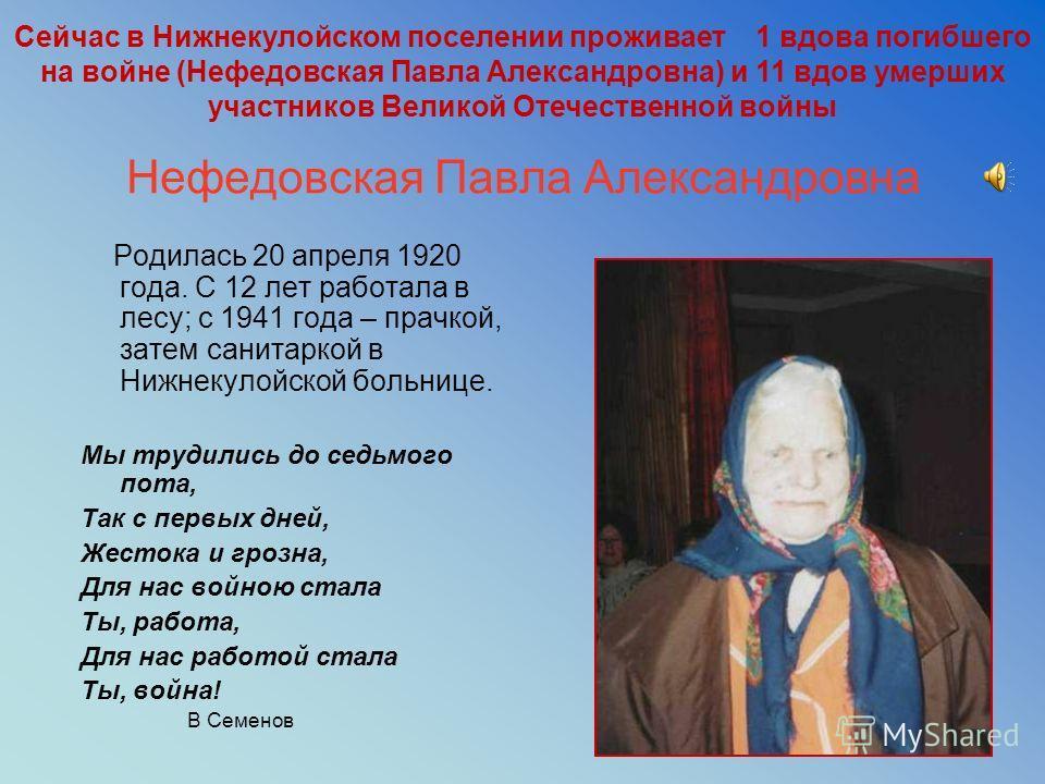 3 Нефедовская Павла Александровна Родилась 20 апреля 1920 года. С 12 лет работала в лесу; с 1941 года – прачкой, затем санитаркой в Нижнекулойской больнице. Мы трудились до седьмого пота, Так с первых дней, Жестока и грозна, Для нас войною стала Ты,