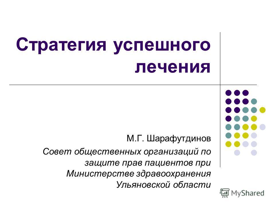 Стратегия успешного лечения М.Г. Шарафутдинов Совет общественных организаций по защите прав пациентов при Министерстве здравоохранения Ульяновской области
