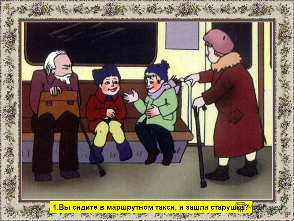 1.Вы сидите в маршрутном такси, и зашла старушка?