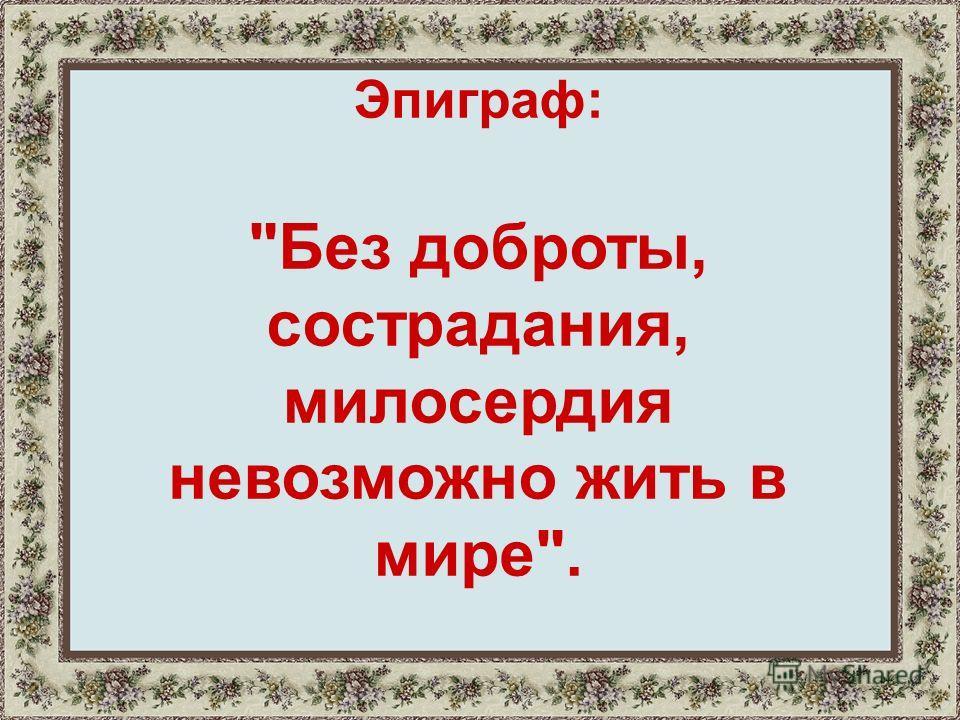 Эпиграф: Без доброты, сострадания, милосердия невозможно жить в мире.