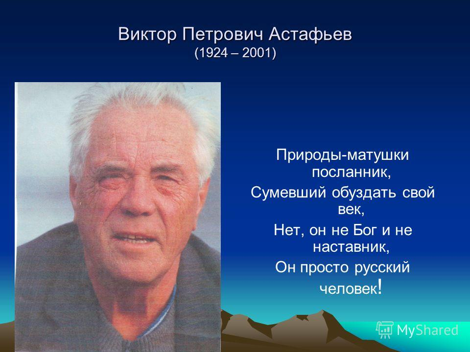Виктор Петрович Астафьев (1924 – 2001) Природы-матушки посланник, Сумевший обуздать свой век, Нет, он не Бог и не наставник, Он просто русский человек !