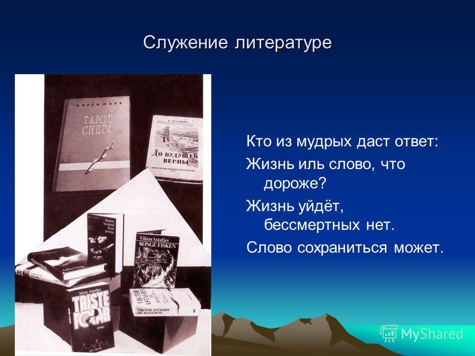 Служение литературе Кто из мудрых даст ответ: Жизнь иль слово, что дороже? Жизнь уйдёт, бессмертных нет. Слово сохраниться может.