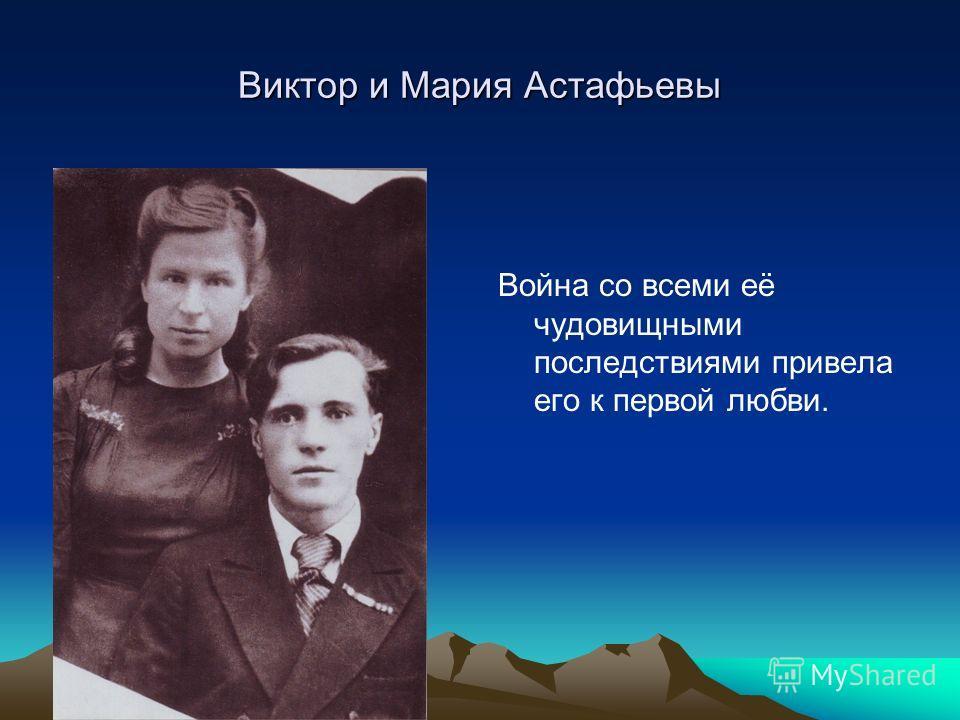 Виктор и Мария Астафьевы Война со всеми её чудовищными последствиями привела его к первой любви.