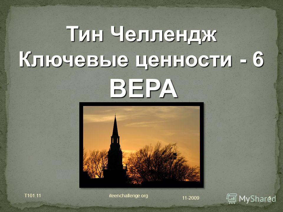 11-2009 T101.11 iteenchallenge.org 1 Тин Челлендж Ключевые ценности - 6 ВЕРА