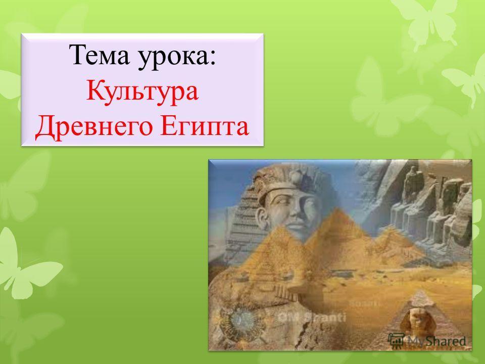 Тема урока: Культура Древнего Египта Тема урока: Культура Древнего Египта