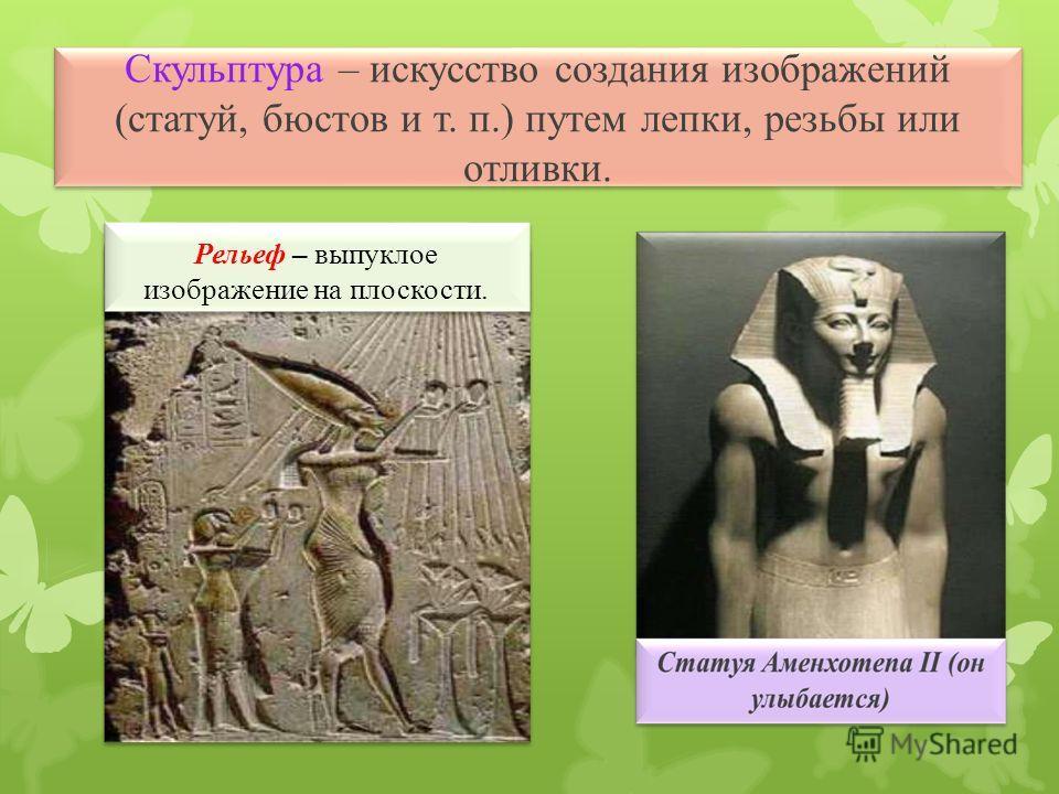 Скульптура – искусство создания изображений (статуй, бюстов и т. п.) путем лепки, резьбы или отливки.