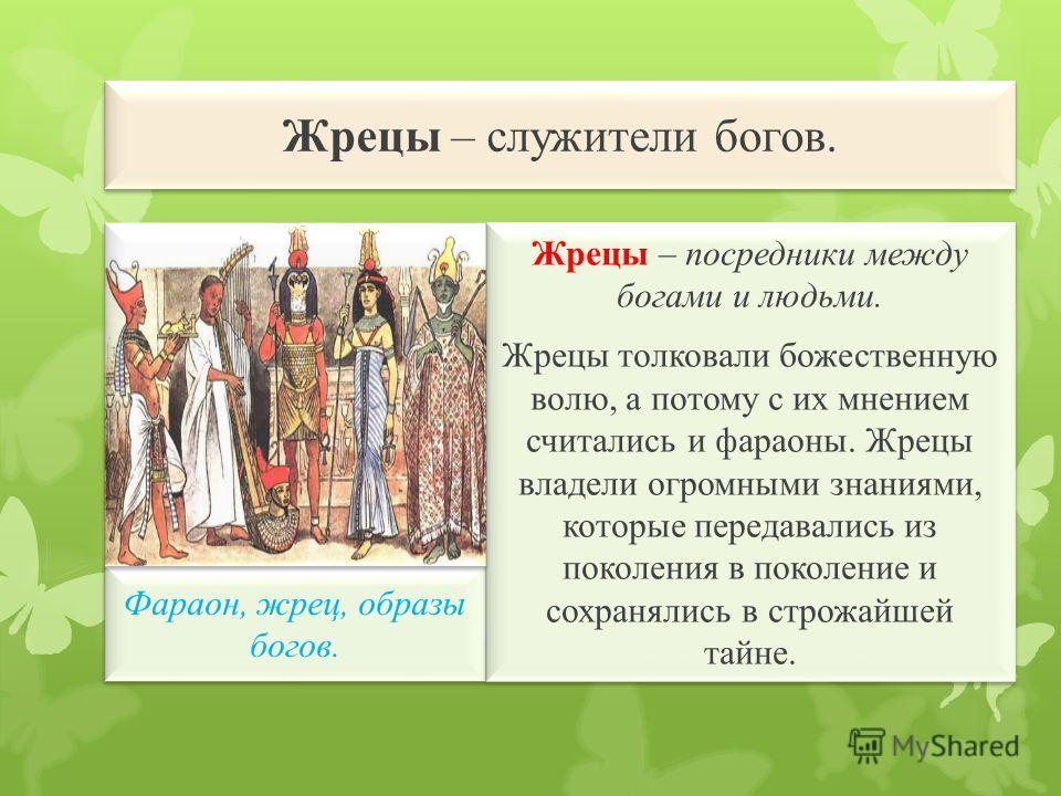 Жрецы – служители богов. Фараон, жрец, образы богов. Жрецы – посредники между богами и людьми. Жрецы толковали божественную волю, а потому с их мнением считались и фараоны. Жрецы владели огромными знаниями, которые передавались из поколения в поколен