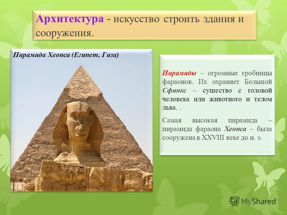 Архитектура - искусство строить здания и сооружения. Пирамиды – огромные гробницы фараонов. Их охраняет Большой Сфинкс – существо с головой человека или животного и телом льва.. Самая высокая пирамида – пирамида фараона Хеопса – была сооружена в XXVI