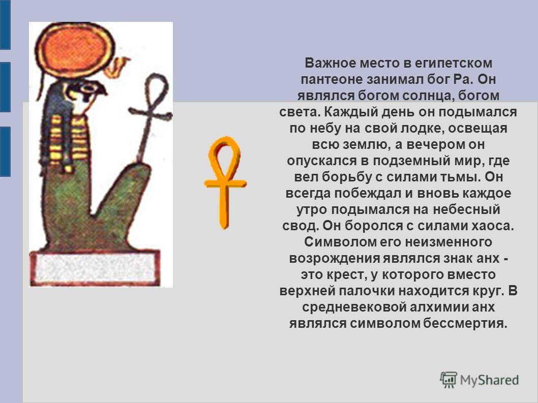 Важное место в египетском пантеоне занимал бог Ра. Он являлся богом солнца, богом света. Каждый день он подымался по небу на свой лодке, освещая всю землю, а вечером он опускался в подземный мир, где вел борьбу с силами тьмы. Он всегда побеждал и вно