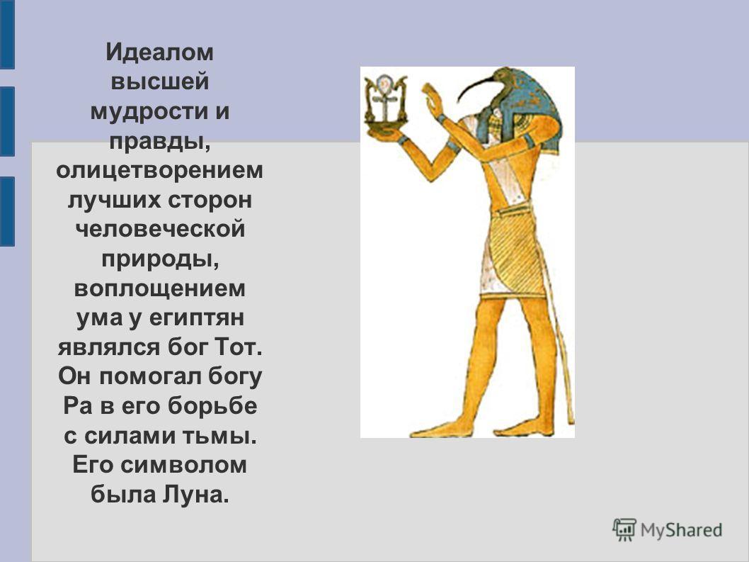 Идеалом высшей мудрости и правды, олицетворением лучших сторон человеческой природы, воплощением ума у египтян являлся бог Тот. Он помогал богу Ра в его борьбе с силами тьмы. Его символом была Луна.