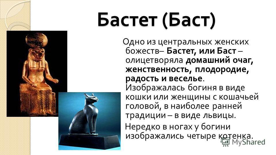 Бастет ( Баст ) Одно из центральных женских божеств – Бастет, или Баст – олицетворяла домашний очаг, женственность, плодородие, радость и веселье. Изображалась богиня в виде кошки или женщины с кошачьей головой, в наиболее ранней традиции – в виде ль