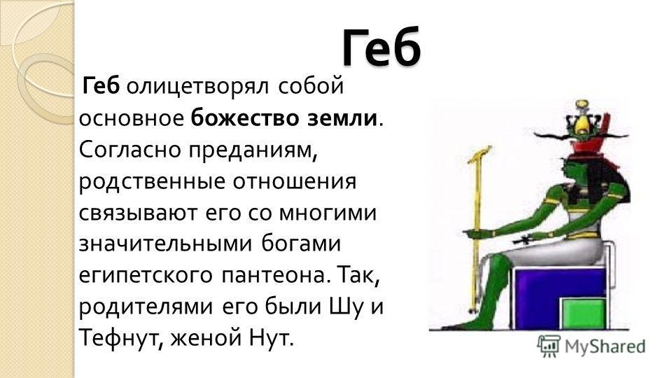 Геб Геб олицетворял собой основное божество земли. Согласно преданиям, родственные отношения связывают его со многими значительными богами египетского пантеона. Так, родителями его были Шу и Тефнут, женой Нут.