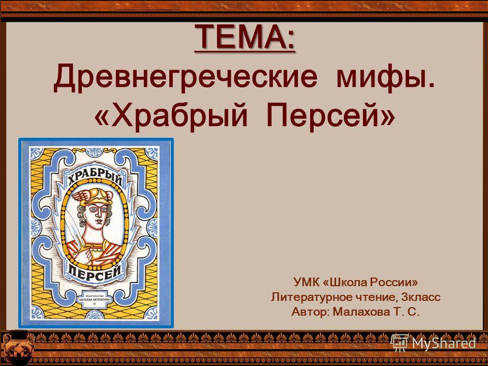 ТЕМА: ТЕМА: Древнегреческие мифы. «Храбрый Персей» УМК «Школа России» Литературное чтение, 3класс Автор: Малахова Т. С.