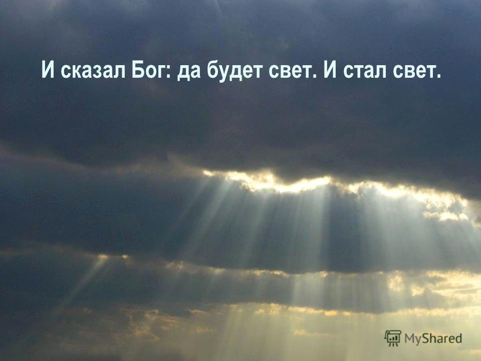 И сказал Бог: да будет свет. И стал свет.
