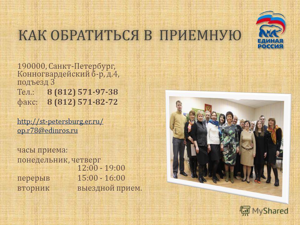 КАК ОБРАТИТЬСЯ В ПРИЕМНУЮКАК ОБРАТИТЬСЯ В ПРИЕМНУЮ 190000, Санкт-Петербург, Конногвардейский б-р, д.4, подъезд 3 Тел.:8 (812) 571-97-38 факс:8 (812) 571-82-72 http://st-petersburg.er.ru/ op.r78@edinros.ru часы приема: понедельник, четверг 12:00 - 19: