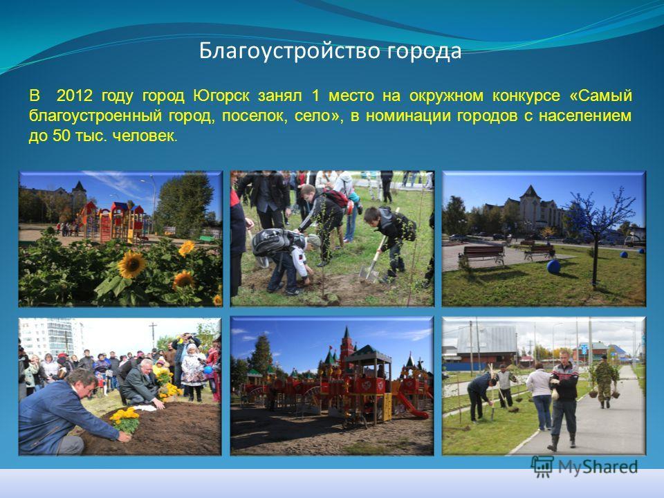 Благоустройство города В 2012 году город Югорск занял 1 место на окружном конкурсе «Самый благоустроенный город, поселок, село», в номинации городов с населением до 50 тыс. человек.