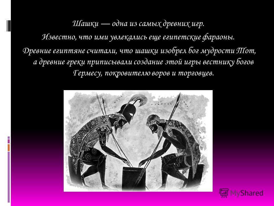 Шашки одна из самых древних игр. Известно, что ими увлекались еще египетские фараоны. Древние египтяне считали, что шашки изобрел бог мудрости Тот, а древние греки приписывали создание этой игры вестнику богов Гермесу, покровителю воров и торговцев.