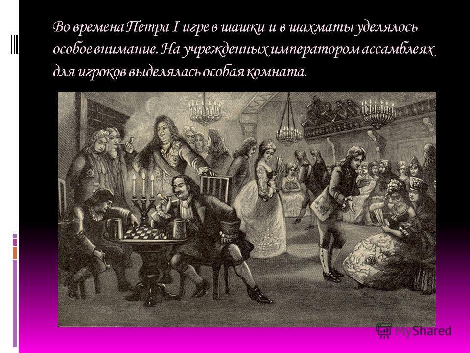Во времена Петра I игре в шашки и в шахматы уделялось особое внимание. На учрежденных императором ассамблеях для игроков выделялась особая комната.