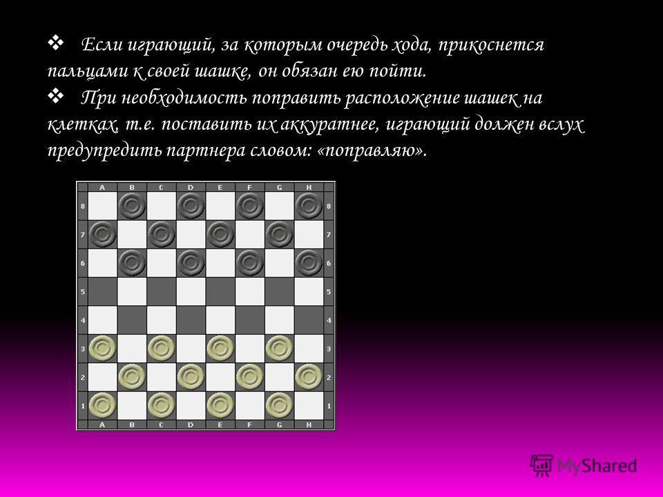 Если играющий, за которым очередь хода, прикоснется пальцами к своей шашке, он обязан ею пойти. При необходимость поправить расположение шашек на клетках, т.е. поставить их аккуратнее, играющий должен вслух предупредить партнера словом: «поправляю».