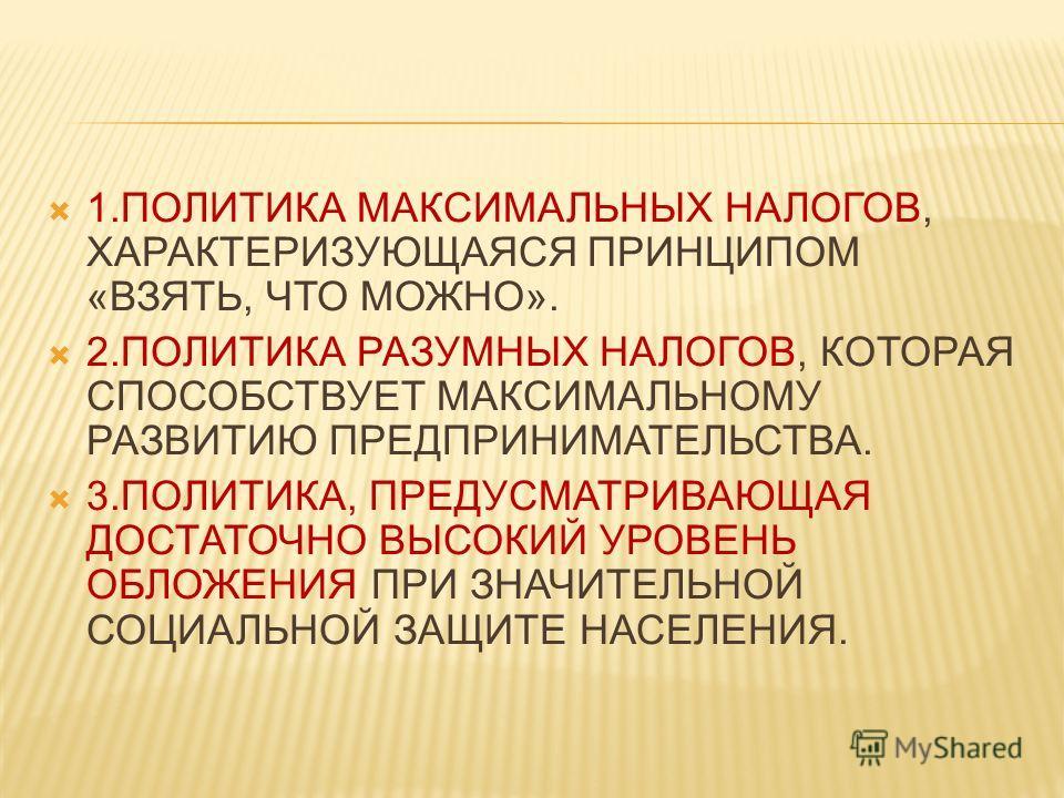 1.ПОЛИТИКА МАКСИМАЛЬНЫХ НАЛОГОВ, ХАРАКТЕРИЗУЮЩАЯСЯ ПРИНЦИПОМ «ВЗЯТЬ, ЧТО МОЖНО». 2.ПОЛИТИКА РАЗУМНЫХ НАЛОГОВ, КОТОРАЯ СПОСОБСТВУЕТ МАКСИМАЛЬНОМУ РАЗВИТИЮ ПРЕДПРИНИМАТЕЛЬСТВА. 3.ПОЛИТИКА, ПРЕДУСМАТРИВАЮЩАЯ ДОСТАТОЧНО ВЫСОКИЙ УРОВЕНЬ ОБЛОЖЕНИЯ ПРИ ЗНАЧ