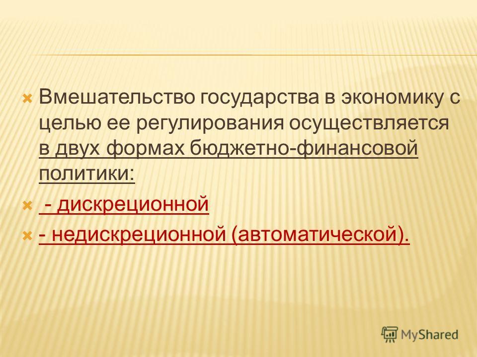 Вмешательство государства в экономику с целью ее регулирования осуществляется в двух формах бюджетно-финансовой политики: - дискреционной - недискреционной (автоматической).