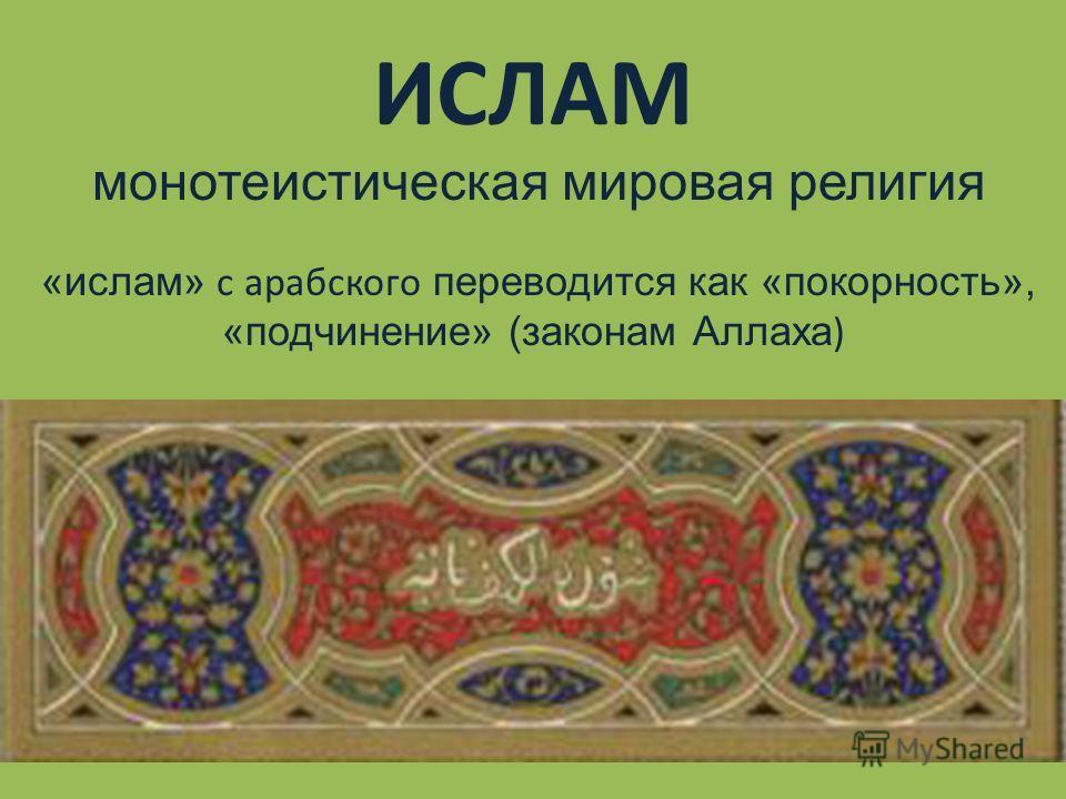 монотеистическая мировая религия «ислам» с арабского переводится как «покорность», «подчинение» (законам Аллаха)