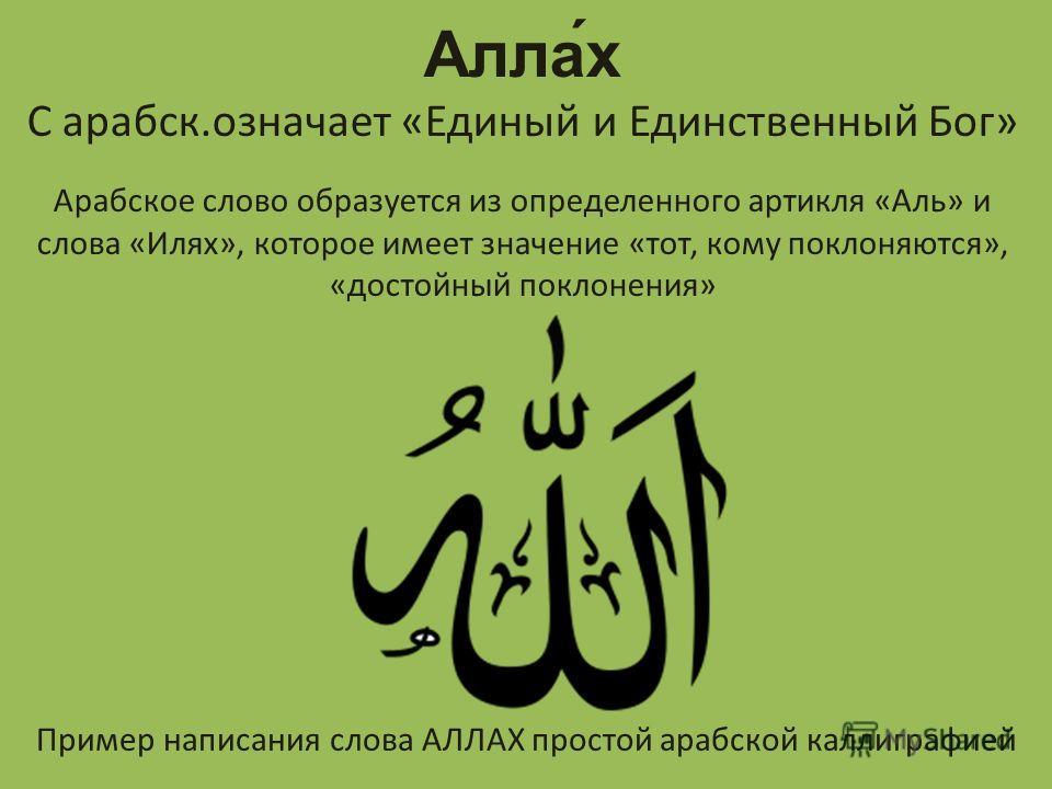 Алла́х С арабск.означает «Единый и Единственный Бог» Арабское слово образуется из определенного артикля «Аль» и слова «Илях», которое имеет значение «тот, кому поклоняются», «достойный поклонения» Пример написания слова АЛЛАХ простой арабской каллигр