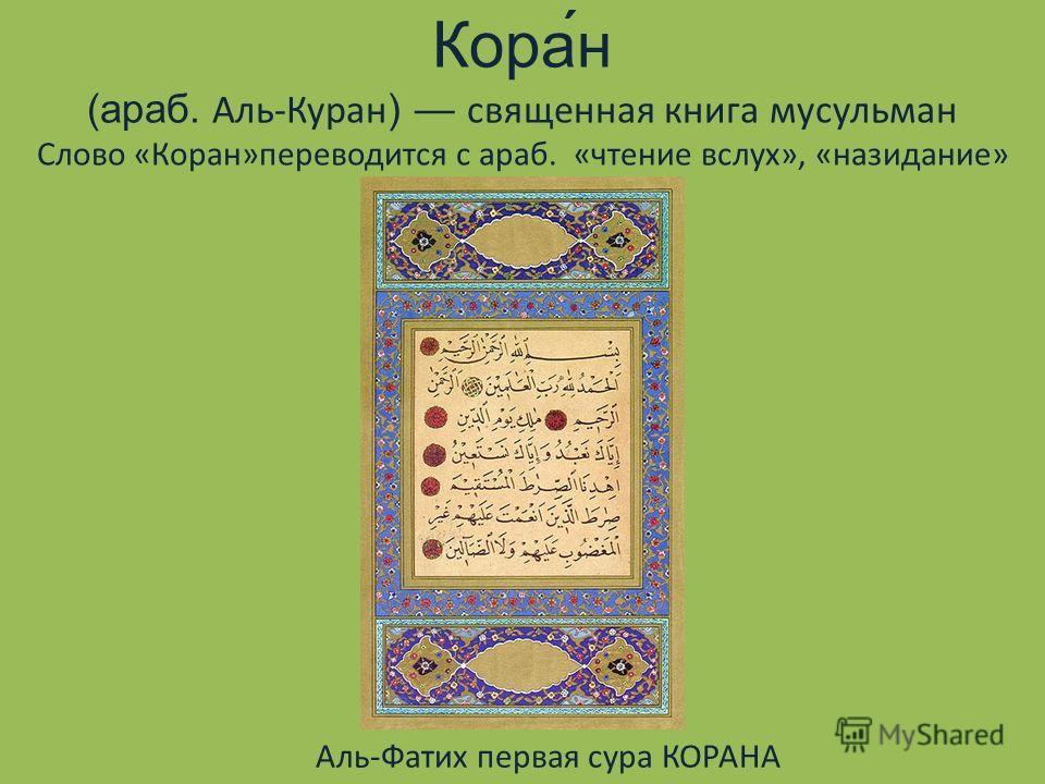 Кора́н (араб. Аль-Куран) священная книга мусульман Слово «Коран»переводится с араб. «чтение вслух», «назидание» Аль-Фатих первая сура КОРАНА