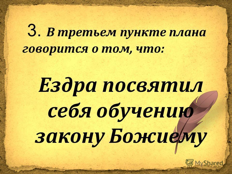 3. В третьем пункте плана говорится о том, что : Ездра посвятил себя обучению закону Божиему