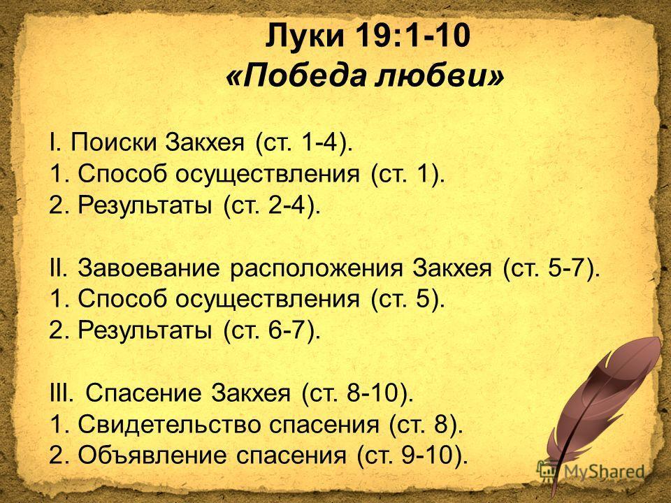 Луки 19:1-10 «Победа любви» I. Поиски Закхея (ст. 1-4). 1. Способ осуществления (ст. 1). 2. Результаты (ст. 2-4). II. Завоевание расположения Закхея (ст. 5-7). 1. Способ осуществления (ст. 5). 2. Результаты (ст. 6-7). III. Спасение Закхея (ст. 8-10).