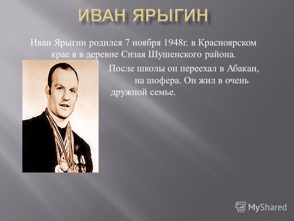 Иван Ярыгин родился 7 ноября 1948 г. в Красноярском крае в в деревне Сизая Шушенского района. После школы он переехал в Абакан, учиться на шофера. Он жил в очень дружной семье.