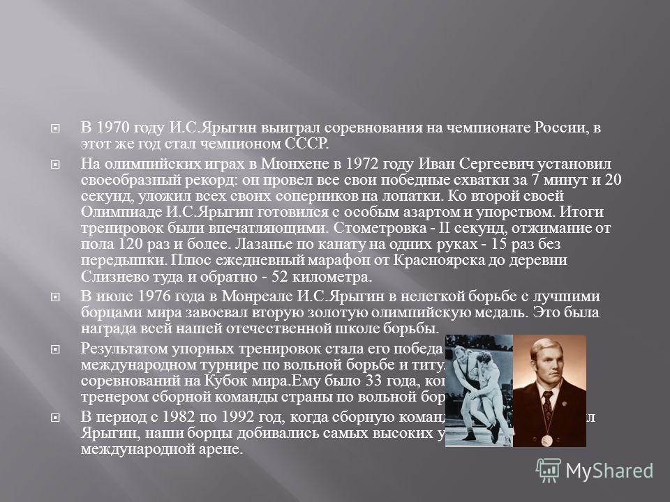 В 1970 году И. С. Ярыгин выиграл соревнования на чемпионате России, в этот же год стал чемпионом СССР. На олимпийских играх в Мюнхене в 1972 году Иван Сергеевич установил своеобразный рекорд : он провел все свои победные схватки за 7 минут и 20 секун
