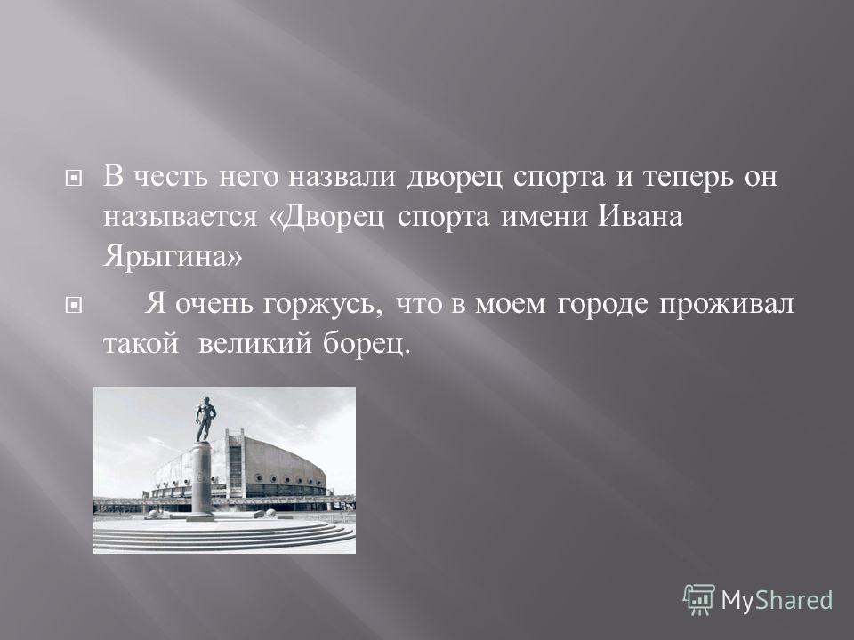 В честь него назвали дворец спорта и теперь он называется « Дворец спорта имени Ивана Ярыгина » Я очень горжусь, что в моем городе проживал такой великий борец.