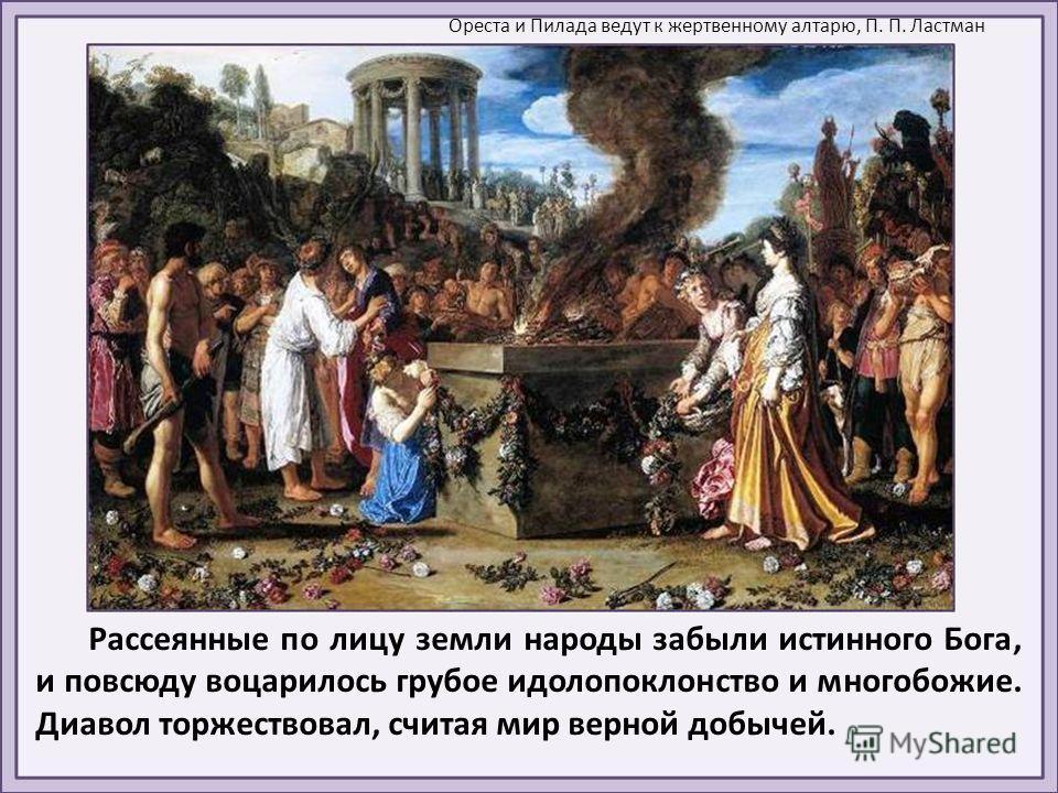 Рассеянные по лицу земли народы забыли истинного Бога, и повсюду воцарилось грубое идолопоклонство и многобожие. Диавол торжествовал, считая мир верной добычей. Ореста и Пилада ведут к жертвенному алтарю, П. П. Ластман