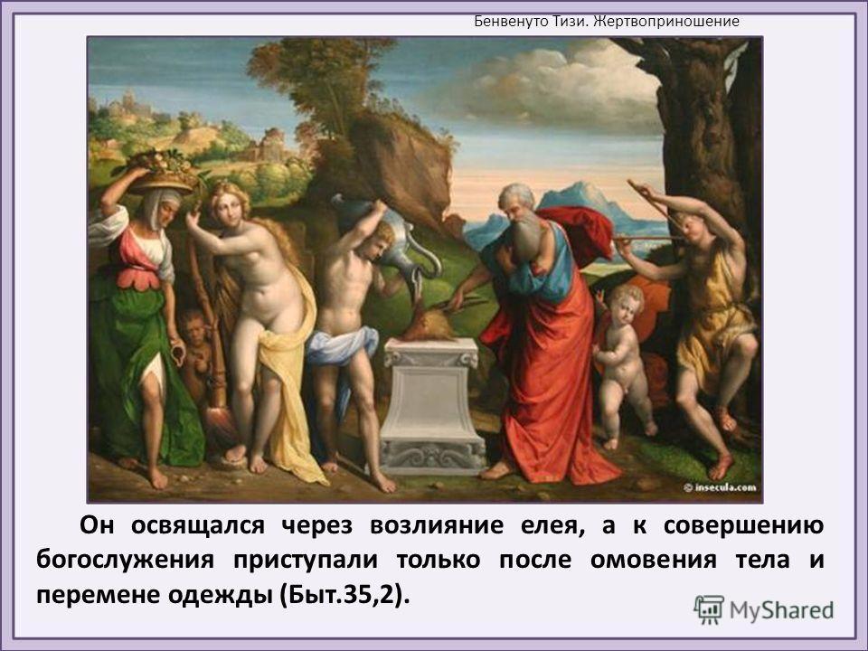 Он освящался через возлияние елея, а к совершению богослужения приступали только после омовения тела и перемене одежды (Быт.35,2). Бенвенуто Тизи. Жертвоприношение