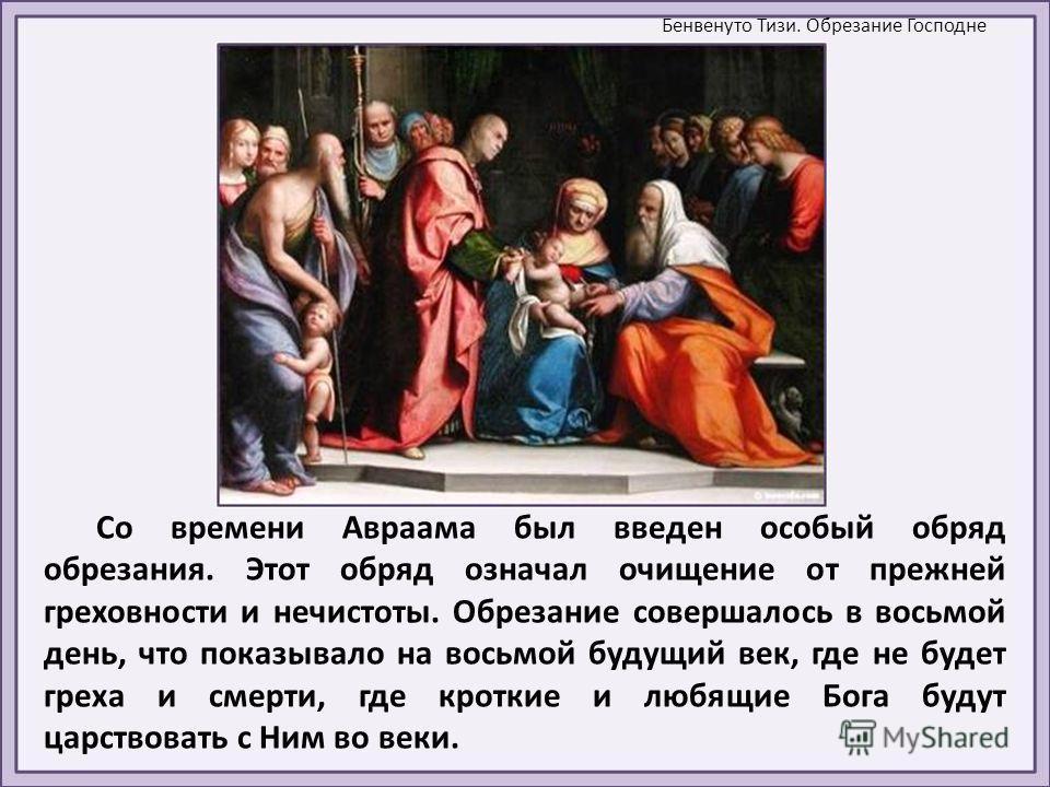 Со времени Авраама был введен особый обряд обрезания. Этот обряд означал очищение от прежней греховности и нечистоты. Обрезание совершалось в восьмой день, что показывало на восьмой будущий век, где не будет греха и смерти, где кроткие и любящие Бога