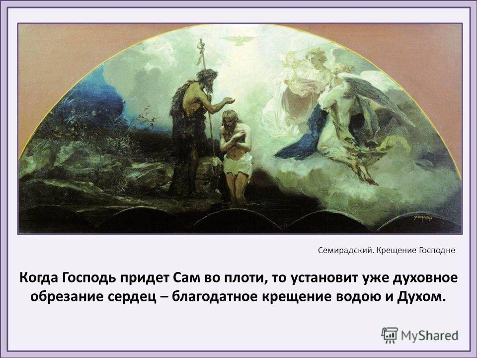 Когда Господь придет Сам во плоти, то установит уже духовное обрезание сердец – благодатное крещение водою и Духом. Семирадский. Крещение Господне