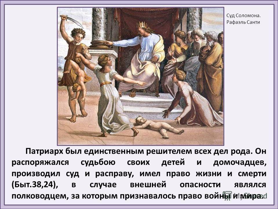 Патриарх был единственным решителем всех дел рода. Он распоряжался судьбою своих детей и домочадцев, производил суд и расправу, имел право жизни и смерти (Быт.38,24), в случае внешней опасности являлся полководцем, за которым признавалось право войны