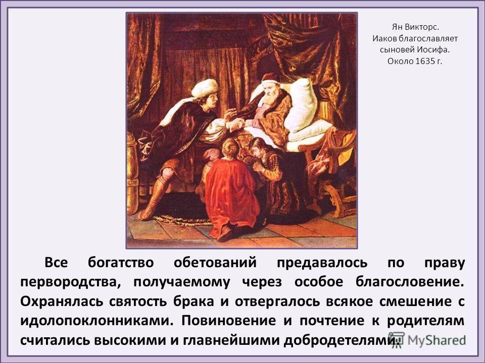 Все богатство обетований предавалось по праву первородства, получаемому через особое благословение. Охранялась святость брака и отвергалось всякое смешение с идолопоклонниками. Повиновение и почтение к родителям считались высокими и главнейшими добро