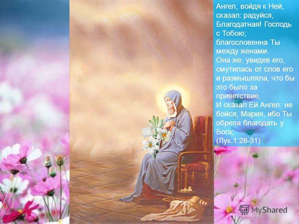Ангел, войдя к Ней, сказал: радуйся, Благодатная! Господь с Тобою; благословенна Ты между женами. Она же, увидев его, смутилась от слов его и размышляла, что бы это было за приветствие. И сказал Ей Ангел: не бойся, Мария, ибо Ты обрела благодать у Бо
