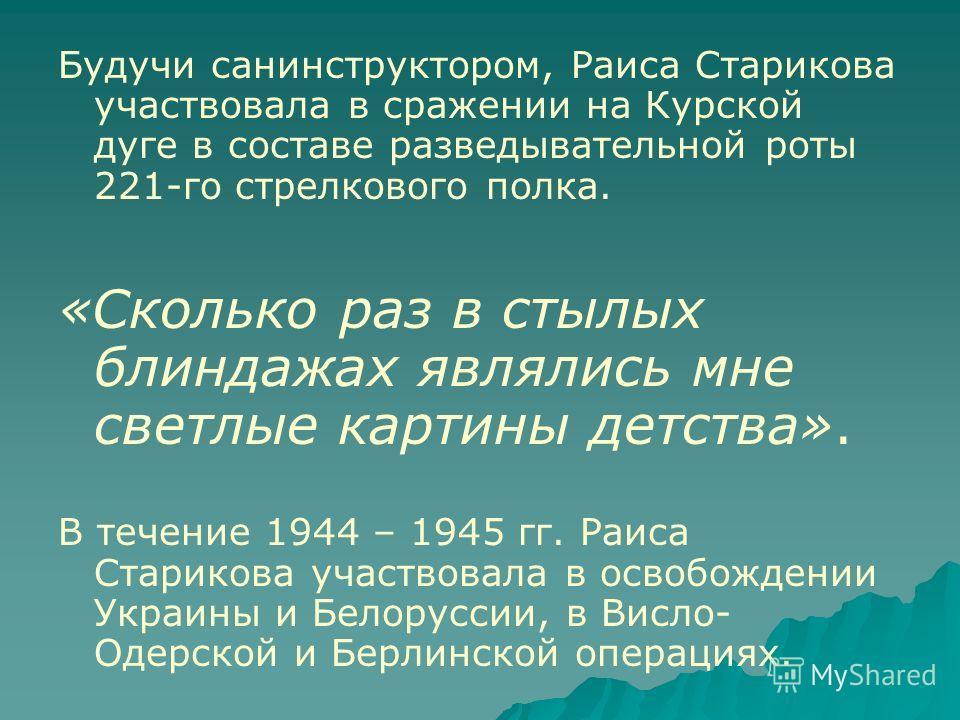 Будучи санинструктором, Раиса Старикова участвовала в сражении на Курской дуге в составе разведывательной роты 221-го стрелкового полка. «Сколько раз в стылых блиндажах являлись мне светлые картины детства». В течение 1944 – 1945 гг. Раиса Старикова