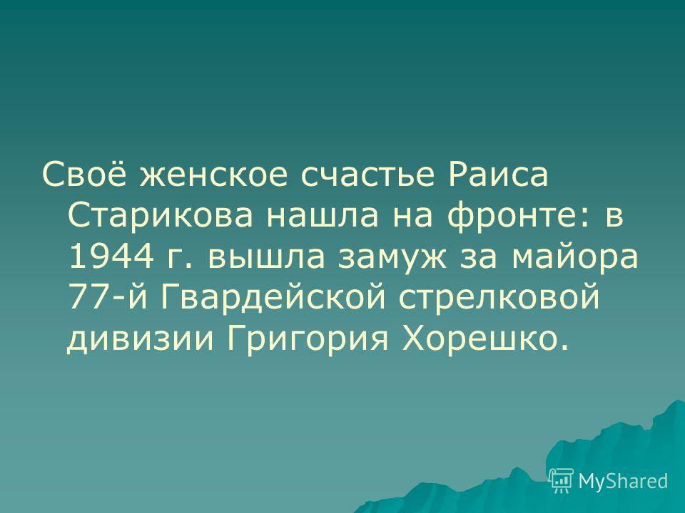 Своё женское счастье Раиса Старикова нашла на фронте: в 1944 г. вышла замуж за майора 77-й Гвардейской стрелковой дивизии Григория Хорешко.